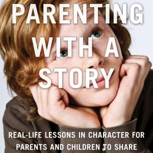 Parenting with a Story Podcast | Real-life lessons in character for parents and children to share