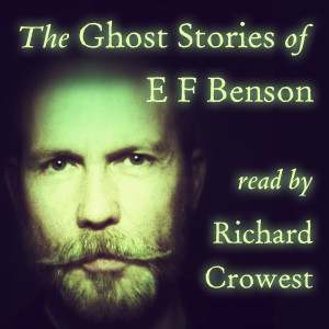 The Ghost Stories of E F Benson, read by Richard Crowest