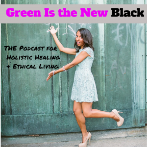 Green Is the New Black: The Podcast for Holistic Healing & Ethical Living
