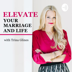 ELEVATE Your Marriage and Life with Trina Glines
