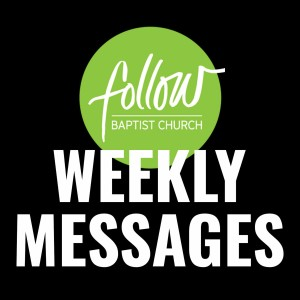 Follow Baptist Church Weekly Messages
