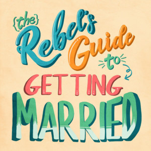 The Rebel's Guide To Getting Married And Planning A Wedding