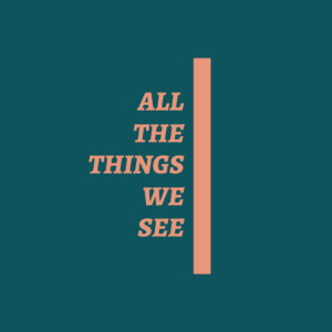 All The Things We See