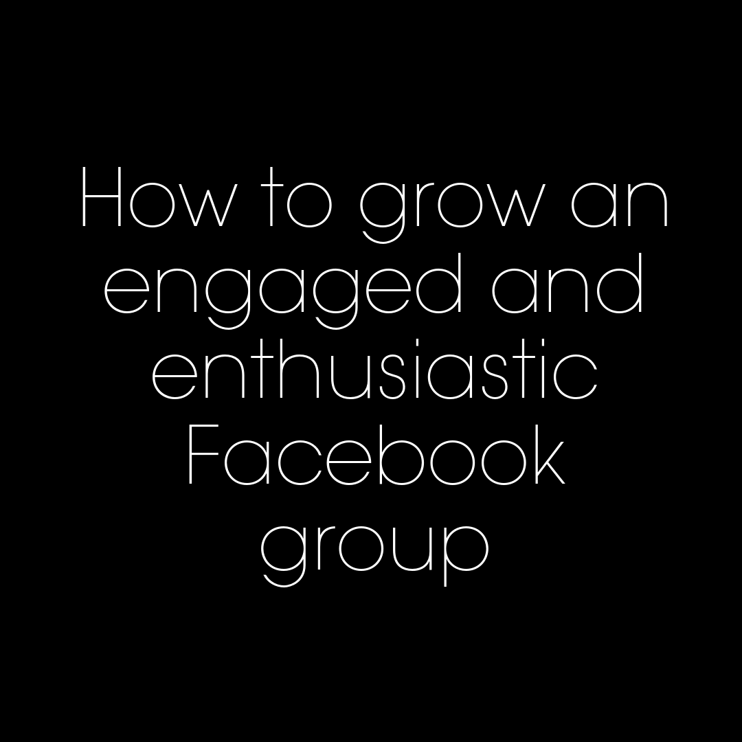 How to grow an engaged, enthusiastic Facebook group