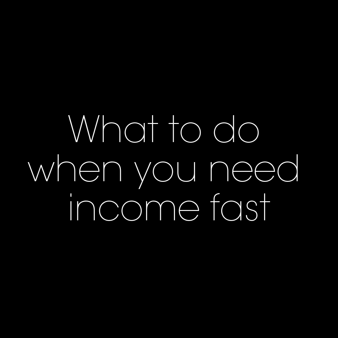 What to do when you need income fast