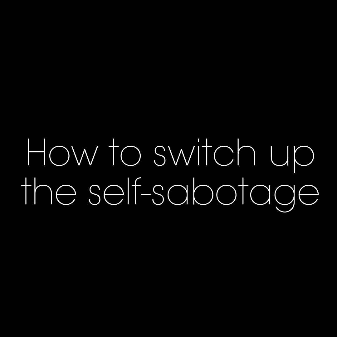 How to switch up the self-sabotage