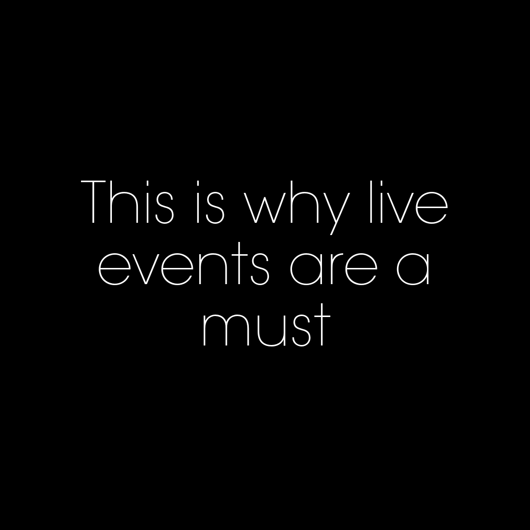 This is why live events are a must