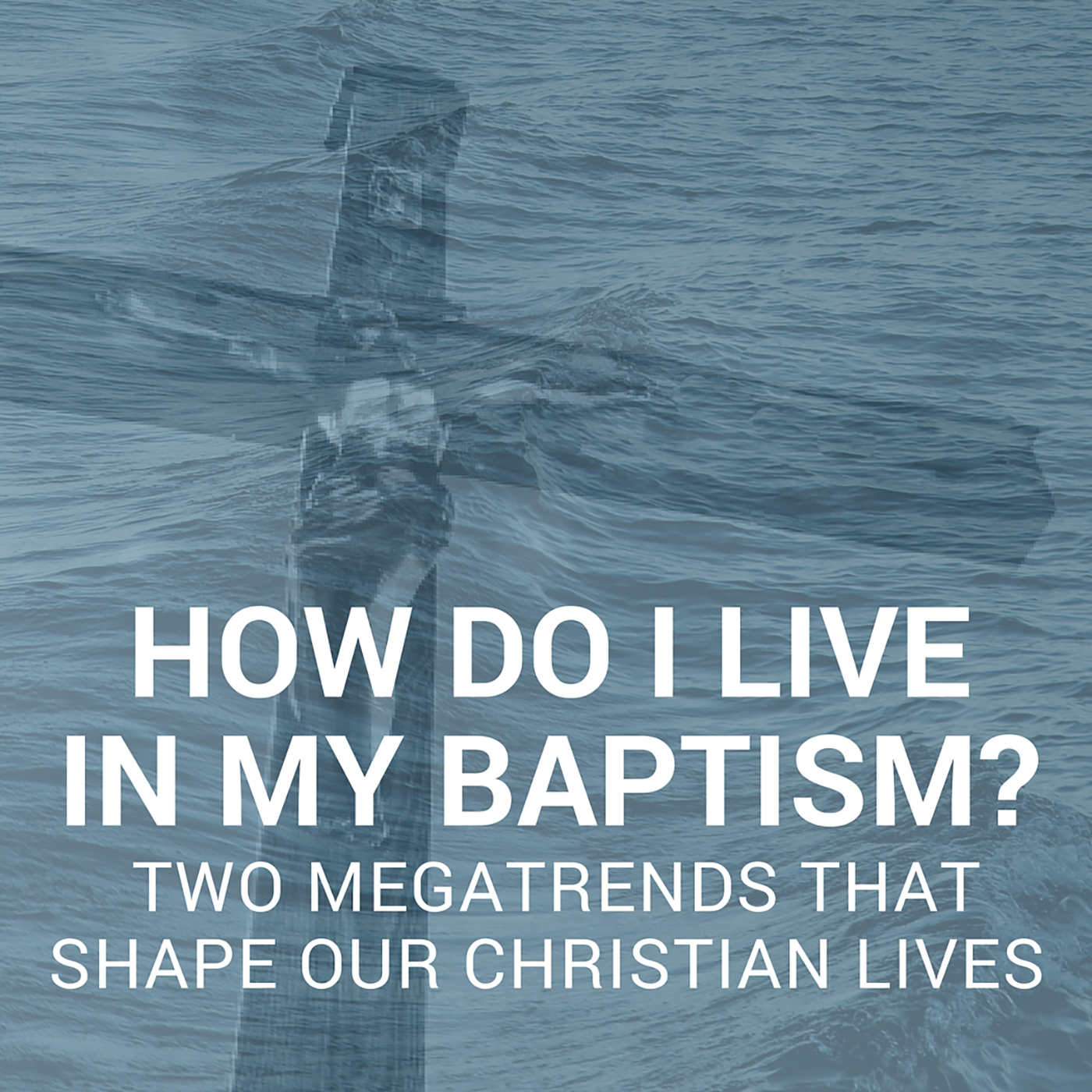 How do I live in my Baptism? Two Megatrends that Shape our Christian Lives