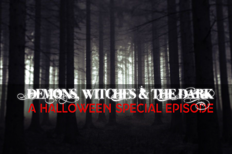 BONUS EPISODE // Demons, Witches, & The Dark: A Halloween Special