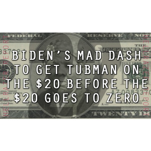 BIDEN'S MAD DASH TO GET TUBMAN ON THE $20 BEFORE THE $20 GOES TO ZERO