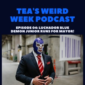 Tea's Weird Week episode 04: Luchador Blue Demon Junior Runs for Mayor!