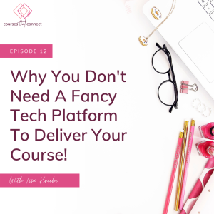 Episode 12: Why You Don't Need A Fancy Tech Platform To Deliver Your Course!