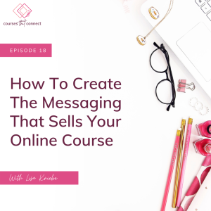 Episode 18: How To Create The Messaging That Sells Your Online Course
