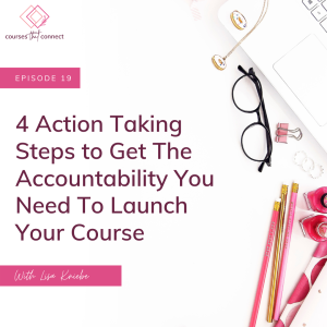 Episode 19: 4 Action Taking Steps To Get The Accountability You Need To Create & Launch Your Course