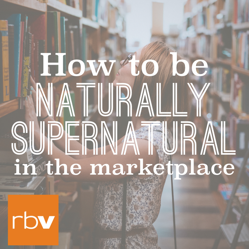 How to be naturally supernatural in the marketplace
