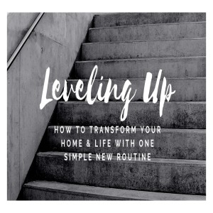 Leveling up! How to Transform your Home & Life with ONE Simple New Routine