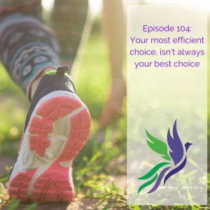 #104 Your most efficient choice, isn't always your best choice