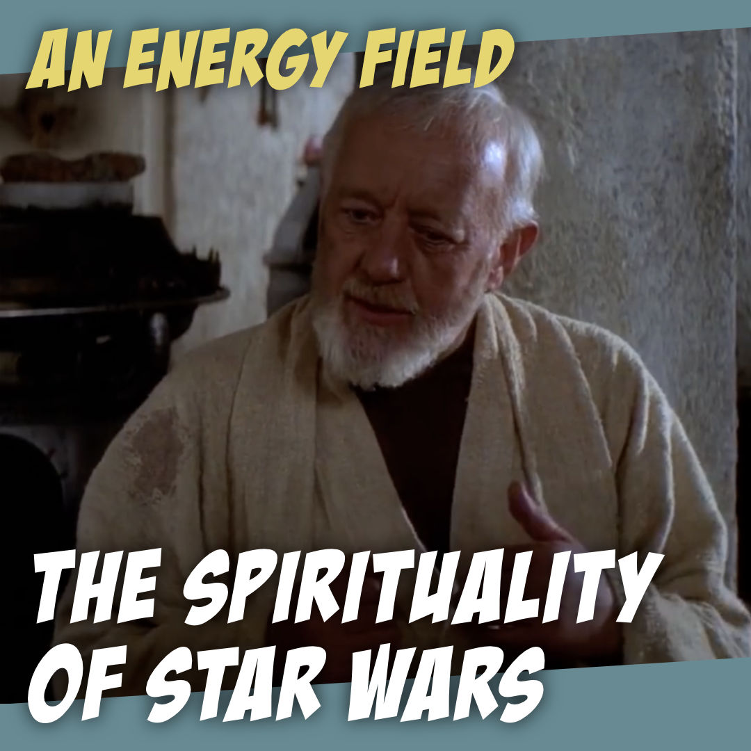 """The Spirituality of Star Wars - Ep. 1: """"An Energy Field…"""" - The Story Geeks Dig Deeper"""