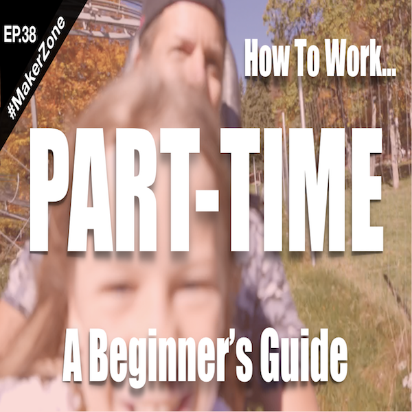 EP.38 To Hell With the Money: How To Go Part-Time (Explained)⎜#MakerZone