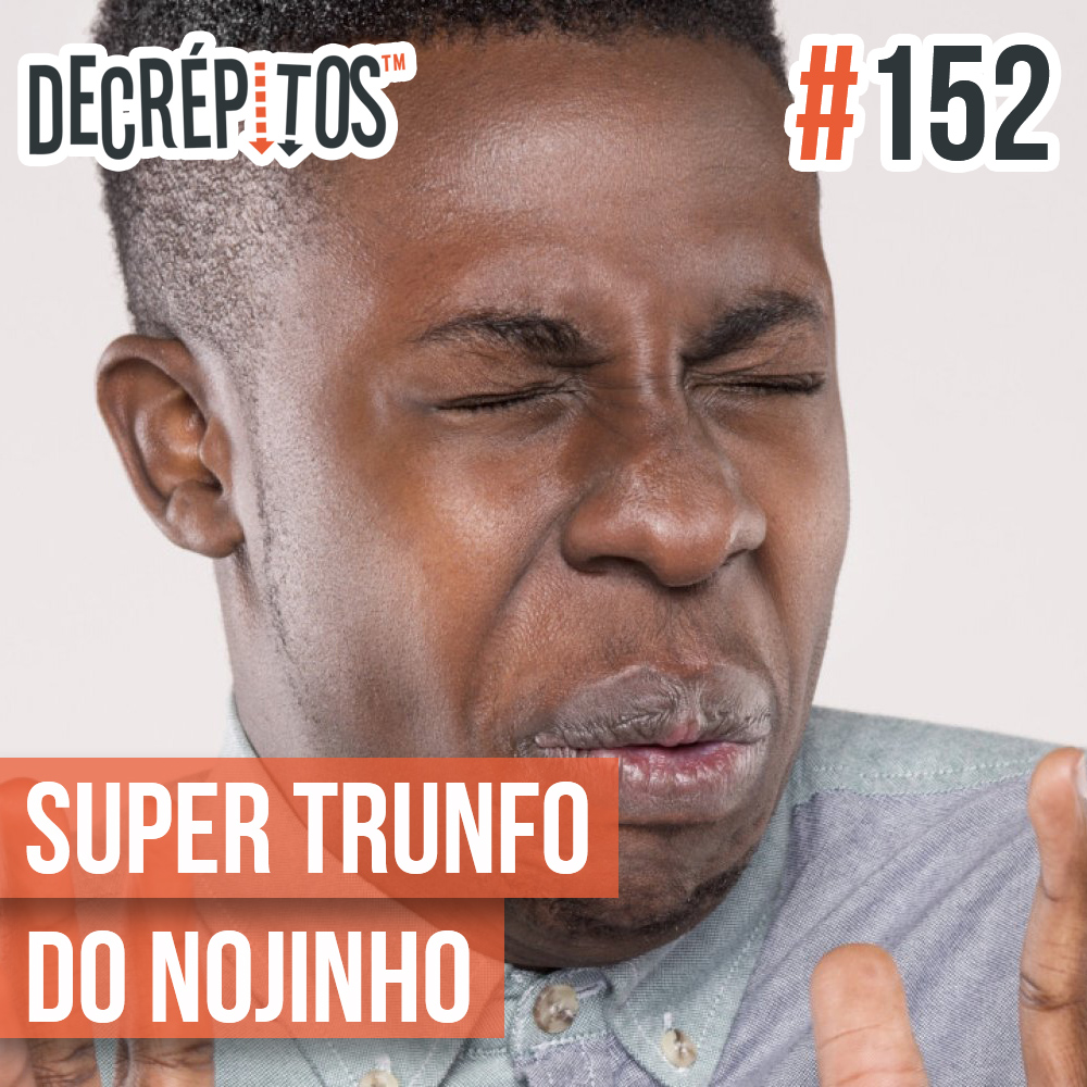 Decrépitos 152 - Super Trunfo do Nojinho