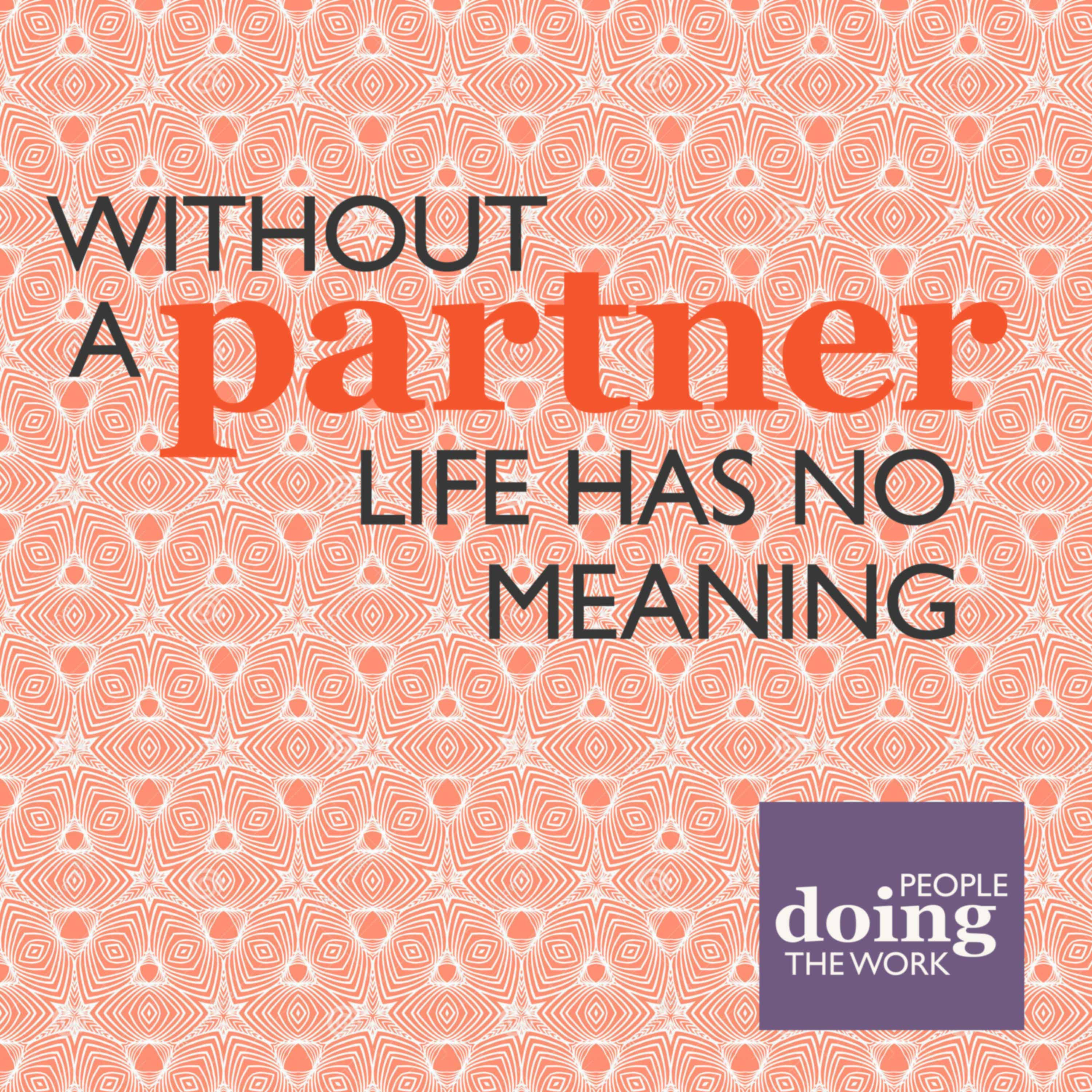 12. People Doing The Work (3): Without a Partner Life Has No Meaning