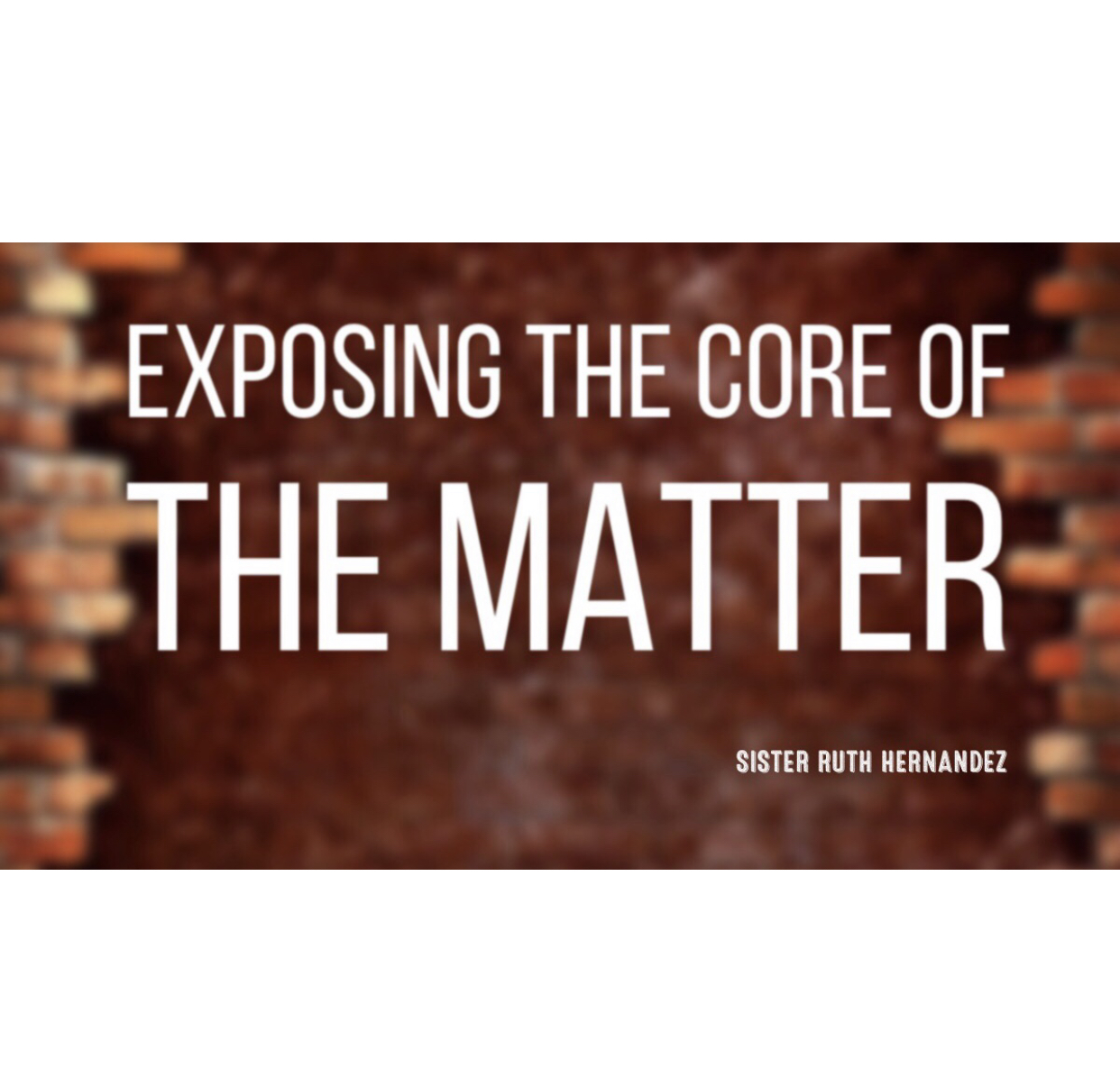 Sister Ruth Hernandez - Exposing The Core Of The Matter