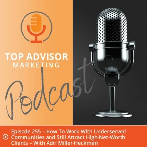 Episode 255 – How To Work With Underserved Communities and Still Attract High-Net-Worth Clients – With Adri Miller-Heckman