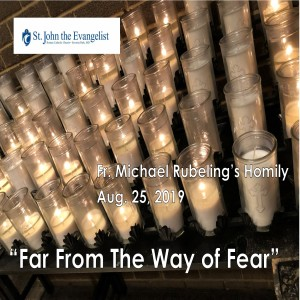 Far From the Way of Fear (Fr. Michael Rubeling, 08/25/2019)