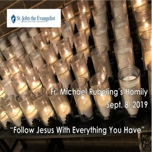 Follow Jesus With Everything You Have (Fr. Michael Rubeling, 09/08/2019)