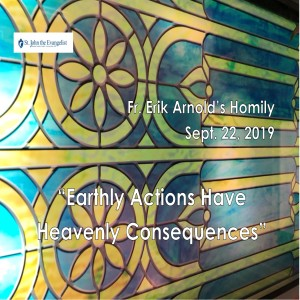 Earthly Actions Have Heavenly Consequences (Fr. Erik Arnold, 09/22/2019)