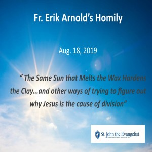 The Same Sun that Melts the Wax Hardens the Clay (And other ways of trying to figure out why Jesus is the cause of division) (Fr. Erik Arnold, 08/18/2019)
