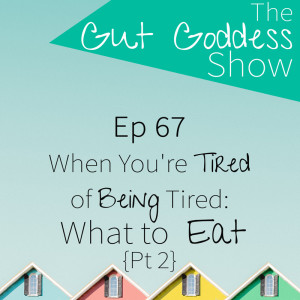 Ep 67: When You're Tired of Being Tired: What to Eat! {Pt 2}