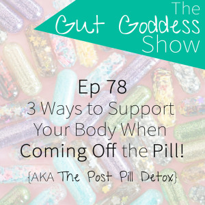 Ep 78: 3 Ways to Support Your Body When Coming Off the Pill {AKA The Post Pill Detox}