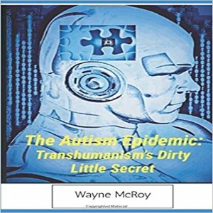 The Autism Epidemic. Trans humanism's Dirty Little Secret with Wayne McRoy