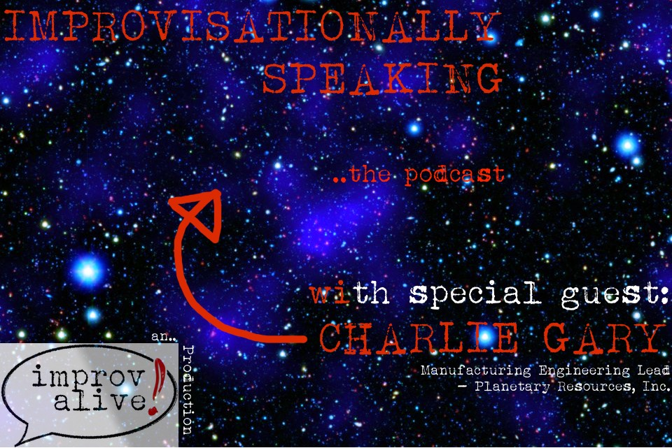 Improvisationally Speaking Episode 12 with Charlie Gary of Planetary Resources Inc
