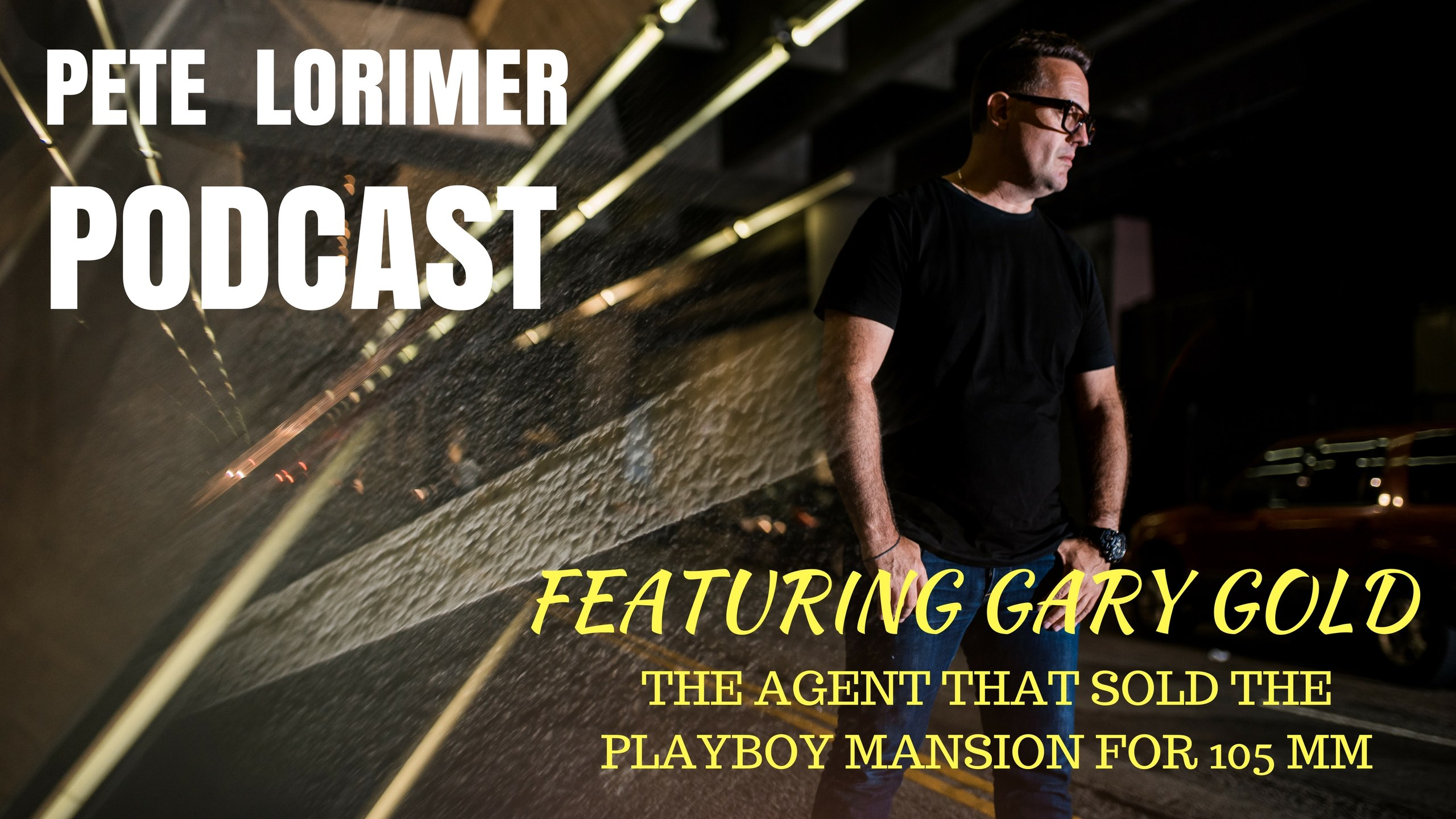 Pete Lorimer Podcast - Featuring Gary Gold : The Agent that Sold the Playboy Mansion for $105MM