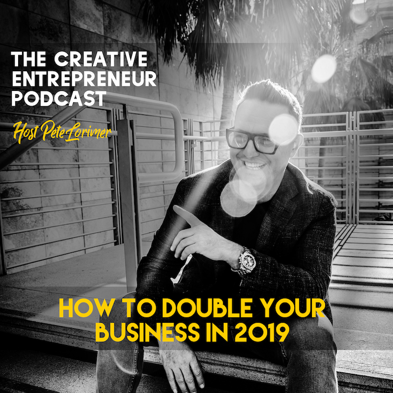 How to Double Your Business in 2019 - Pete Lorimer - The Creative Entrepreneur Podcast