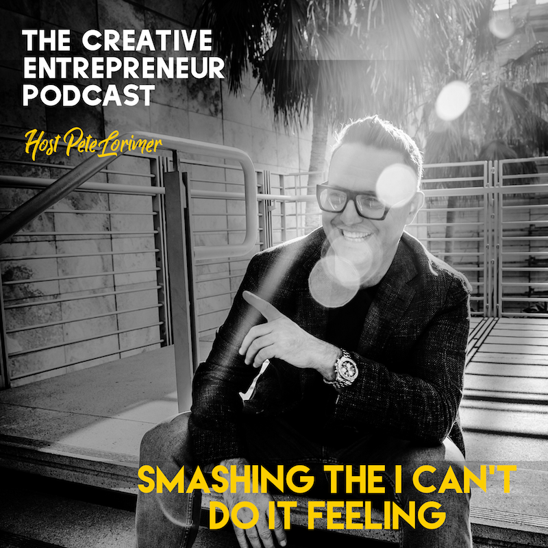Smashing the I Can't Do It Feeling / Pete Lorimer - The Creative Entrepreneur Podcast