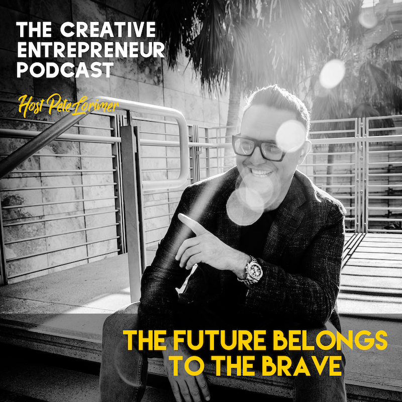 The Future Belongs To The Brave / Pete Lorimer - The Creative Entrepreneur Podcast