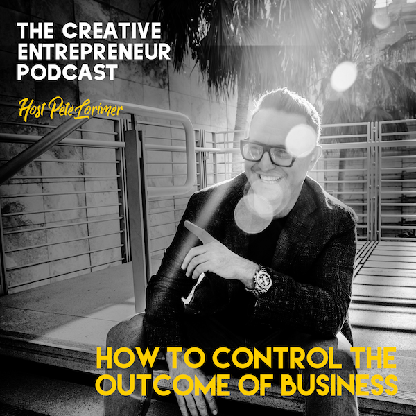How to Control the Outcome of Your Business  / Peter Lorimer - The Creative Entrepreneur Podcast