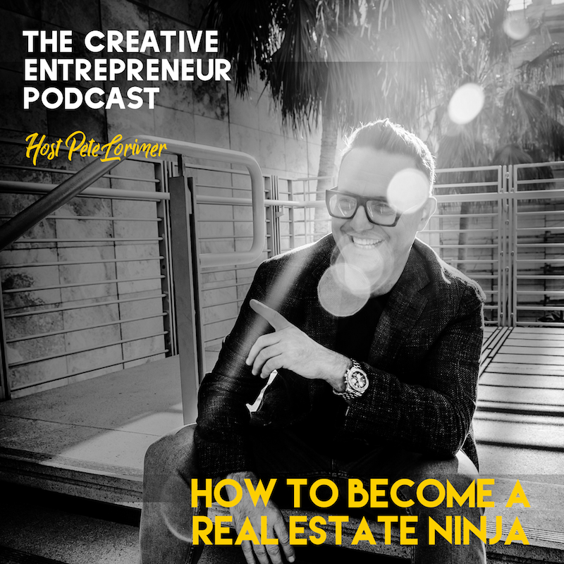 How To Become A Real Estate Ninja / Pete Lorimer - The Creative Entrepreneur Podcast