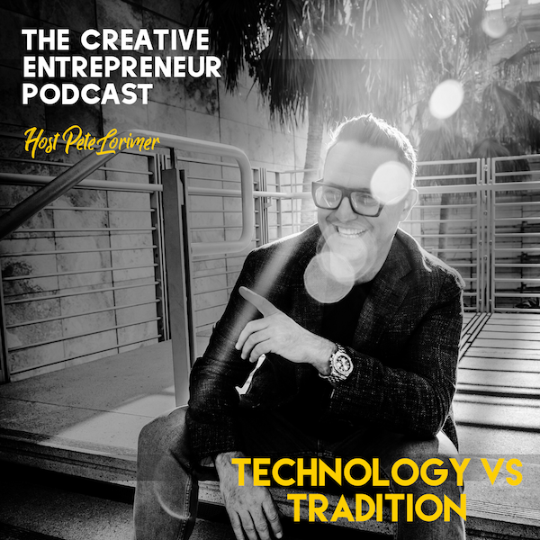 Technology vs Tradition / Pete Lorimer - The Creative Entrepreneur Podcast