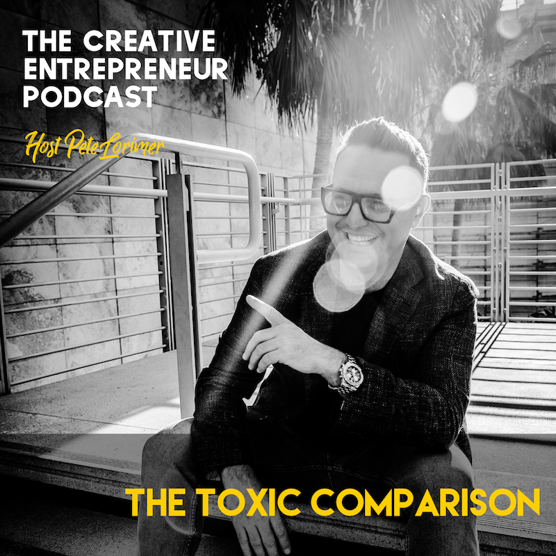 The Toxic Comparison / Pete Lorimer - The Creative Entrepreneur Podcast