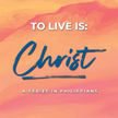 To Live is Christ: Transformed Priorites
