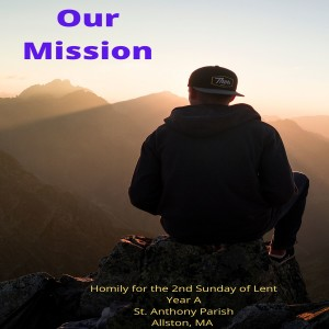 Our Mission—Homily for the 2nd Sunday of Lent Year A