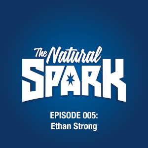 The Natural Spark - Episode 005: Ethan Strong