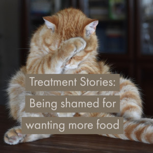 Treatment Stories: Being shamed for wanting more food