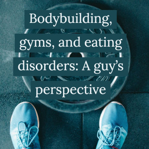 Bodybuilding, gyms, and eating disorders: A guy's perspective