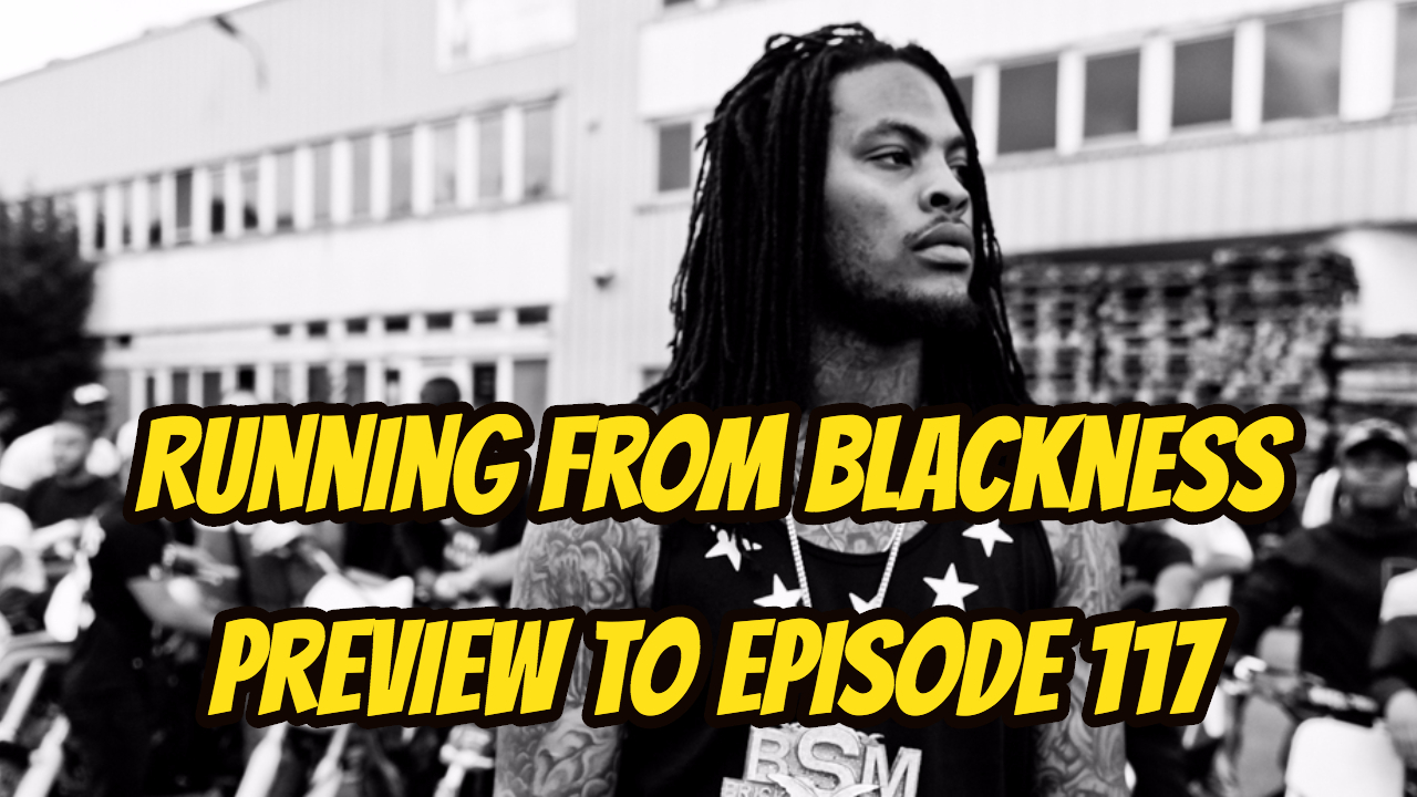 Running from Blackness & Preview to Episode 117