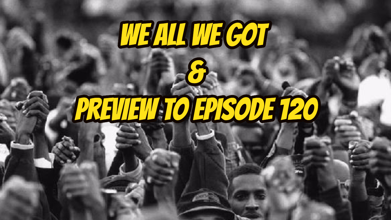 We All We Got & Preview to Episode 120